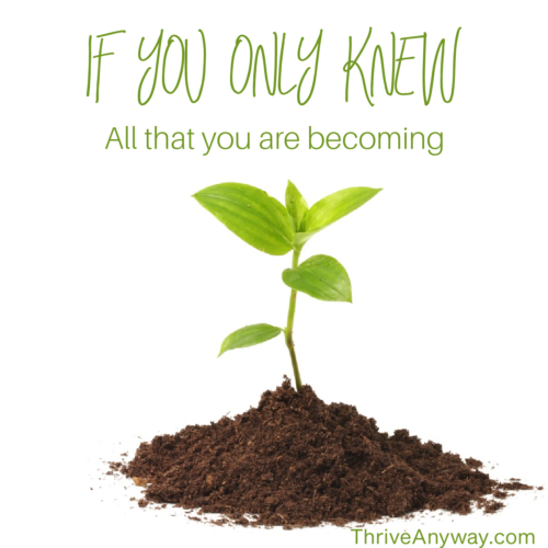 If you only knew all that you are becoming