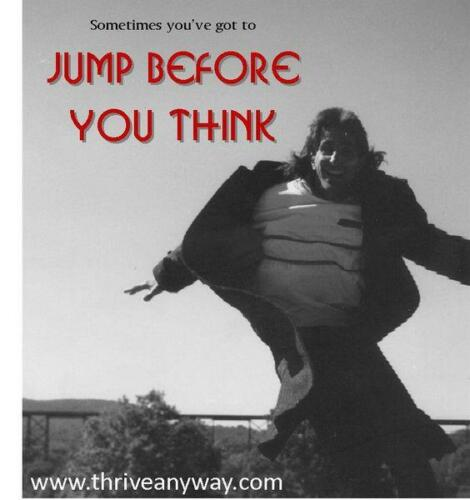 Sometimes you have to jump before you think Thrive Anyway